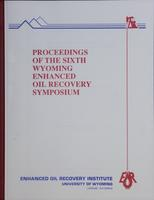 Proceedings of the 6th Wyoming Enhanced Oil Recovery Symposium